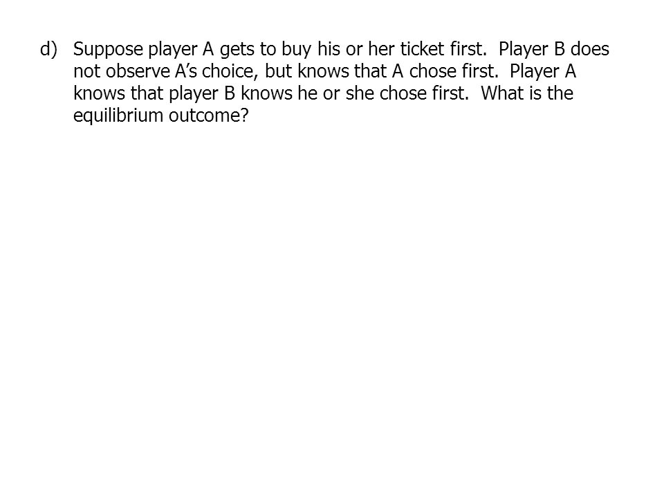 d)Suppose player A gets to buy his or her ticket first. Player B does not observe As choice, but knows that A chose first. Player A knows that player