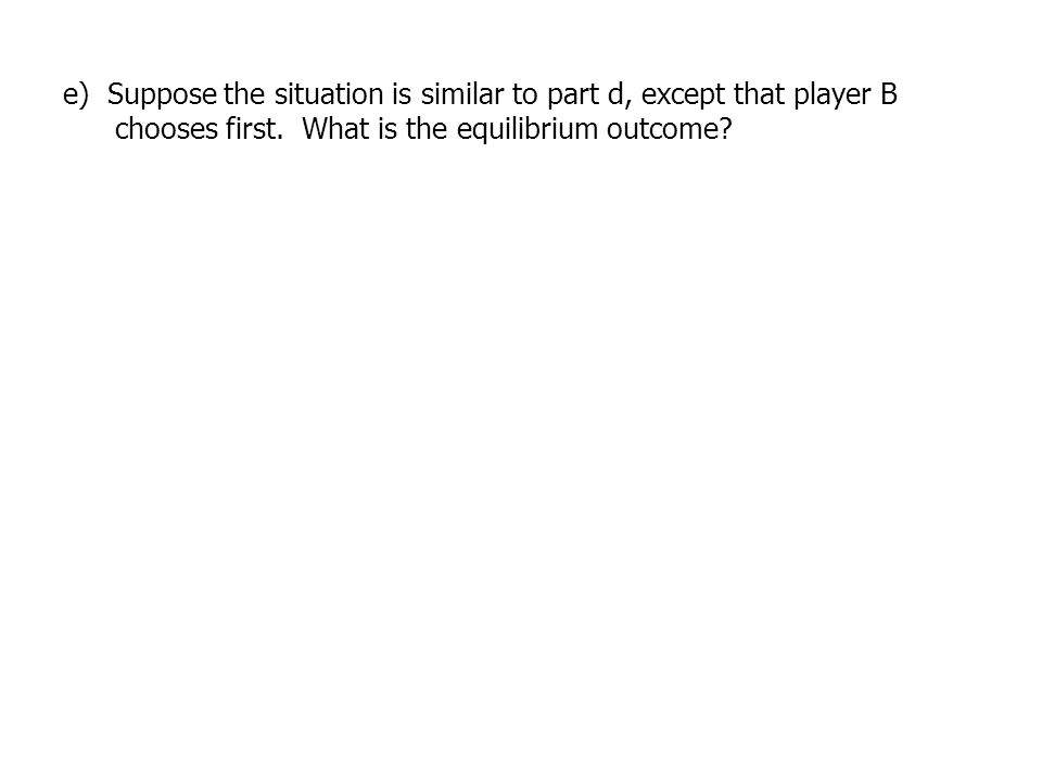 e) Suppose the situation is similar to part d, except that player B chooses first. What is the equilibrium outcome?