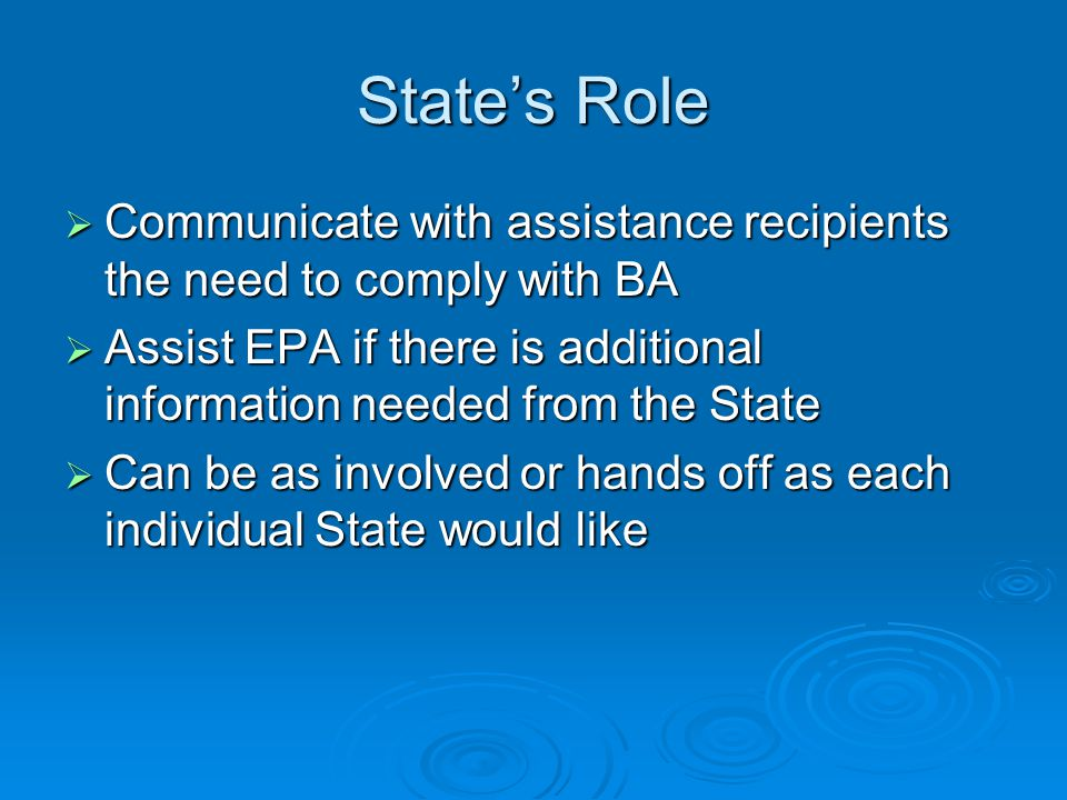 States Role Communicate with assistance recipients the need to comply with BA Communicate with assistance recipients the need to comply with BA Assist EPA if there is additional information needed from the State Assist EPA if there is additional information needed from the State Can be as involved or hands off as each individual State would like Can be as involved or hands off as each individual State would like