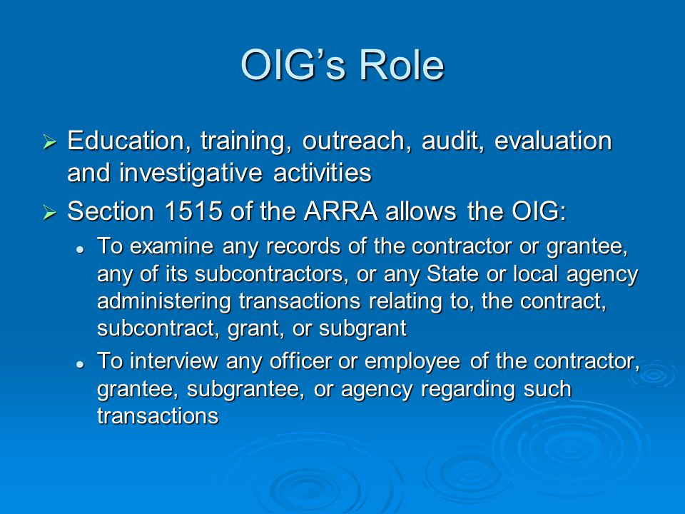 OIGs Role Education, training, outreach, audit, evaluation and investigative activities Education, training, outreach, audit, evaluation and investigative activities Section 1515 of the ARRA allows the OIG: Section 1515 of the ARRA allows the OIG: To examine any records of the contractor or grantee, any of its subcontractors, or any State or local agency administering transactions relating to, the contract, subcontract, grant, or subgrant To examine any records of the contractor or grantee, any of its subcontractors, or any State or local agency administering transactions relating to, the contract, subcontract, grant, or subgrant To interview any officer or employee of the contractor, grantee, subgrantee, or agency regarding such transactions To interview any officer or employee of the contractor, grantee, subgrantee, or agency regarding such transactions