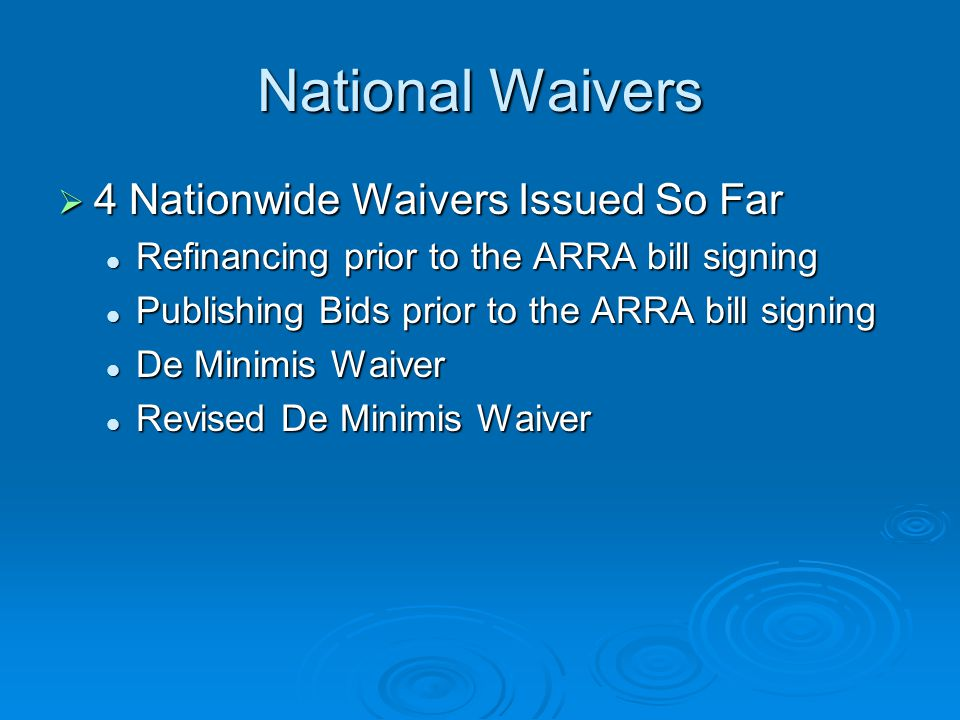 National Waivers 4 Nationwide Waivers Issued So Far 4 Nationwide Waivers Issued So Far Refinancing prior to the ARRA bill signing Refinancing prior to the ARRA bill signing Publishing Bids prior to the ARRA bill signing Publishing Bids prior to the ARRA bill signing De Minimis Waiver De Minimis Waiver Revised De Minimis Waiver Revised De Minimis Waiver