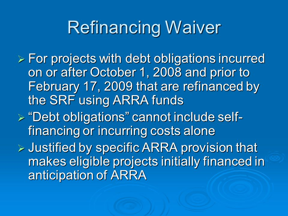 Refinancing Waiver For projects with debt obligations incurred on or after October 1, 2008 and prior to February 17, 2009 that are refinanced by the SRF using ARRA funds For projects with debt obligations incurred on or after October 1, 2008 and prior to February 17, 2009 that are refinanced by the SRF using ARRA funds Debt obligations cannot include self- financing or incurring costs alone Debt obligations cannot include self- financing or incurring costs alone Justified by specific ARRA provision that makes eligible projects initially financed in anticipation of ARRA Justified by specific ARRA provision that makes eligible projects initially financed in anticipation of ARRA