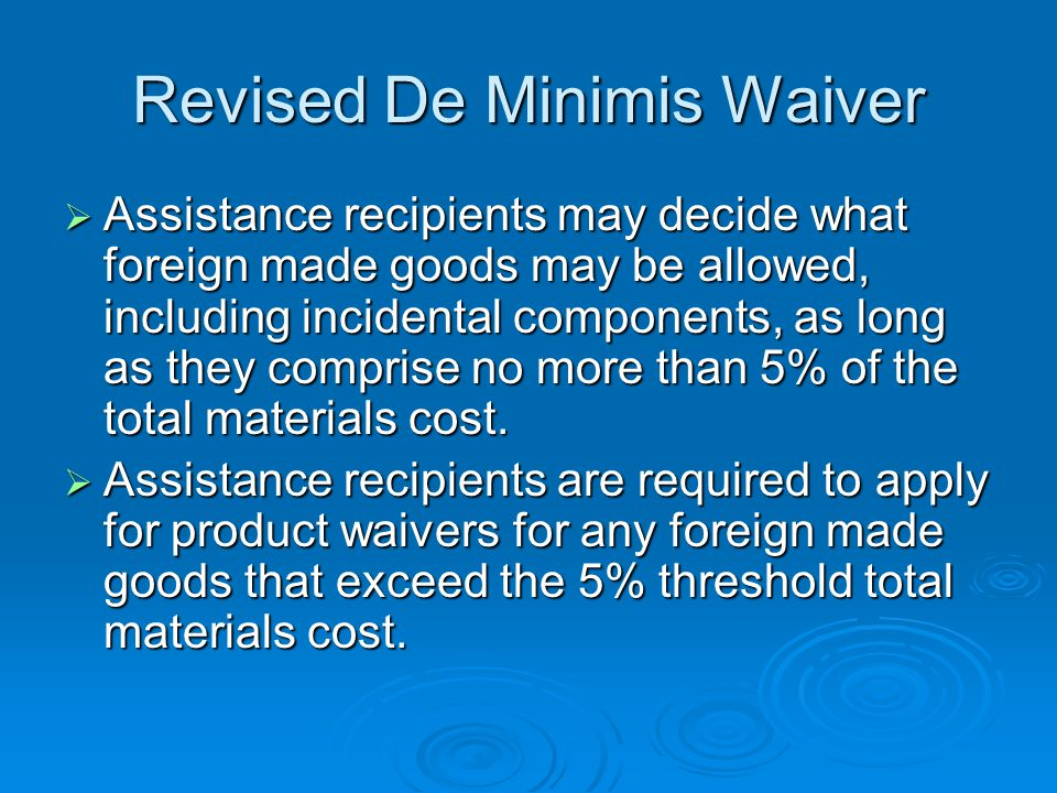 Revised De Minimis Waiver Assistance recipients may decide what foreign made goods may be allowed, including incidental components, as long as they comprise no more than 5% of the total materials cost.