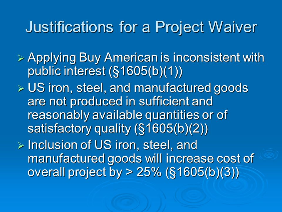 Justifications for a Project Waiver Applying Buy American is inconsistent with public interest (§1605(b)(1)) Applying Buy American is inconsistent with public interest (§1605(b)(1)) US iron, steel, and manufactured goods are not produced in sufficient and reasonably available quantities or of satisfactory quality (§1605(b)(2)) US iron, steel, and manufactured goods are not produced in sufficient and reasonably available quantities or of satisfactory quality (§1605(b)(2)) Inclusion of US iron, steel, and manufactured goods will increase cost of overall project by > 25% (§1605(b)(3)) Inclusion of US iron, steel, and manufactured goods will increase cost of overall project by > 25% (§1605(b)(3))