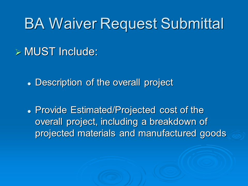 BA Waiver Request Submittal MUST Include: MUST Include: Description of the overall project Description of the overall project Provide Estimated/Projec