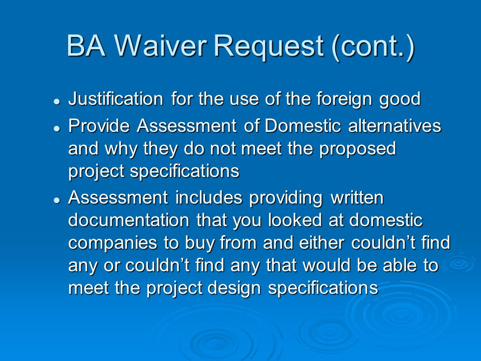 BA Waiver Request (cont.) Justification for the use of the foreign good Justification for the use of the foreign good Provide Assessment of Domestic alternatives and why they do not meet the proposed project specifications Provide Assessment of Domestic alternatives and why they do not meet the proposed project specifications Assessment includes providing written documentation that you looked at domestic companies to buy from and either couldnt find any or couldnt find any that would be able to meet the project design specifications Assessment includes providing written documentation that you looked at domestic companies to buy from and either couldnt find any or couldnt find any that would be able to meet the project design specifications
