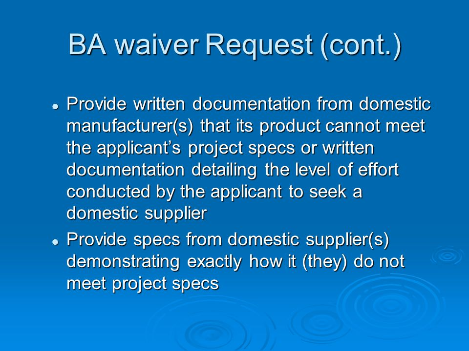BA waiver Request (cont.) Provide written documentation from domestic manufacturer(s) that its product cannot meet the applicants project specs or written documentation detailing the level of effort conducted by the applicant to seek a domestic supplier Provide written documentation from domestic manufacturer(s) that its product cannot meet the applicants project specs or written documentation detailing the level of effort conducted by the applicant to seek a domestic supplier Provide specs from domestic supplier(s) demonstrating exactly how it (they) do not meet project specs Provide specs from domestic supplier(s) demonstrating exactly how it (they) do not meet project specs