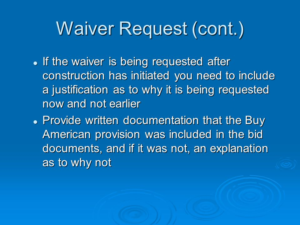 Waiver Request (cont.) If the waiver is being requested after construction has initiated you need to include a justification as to why it is being requested now and not earlier If the waiver is being requested after construction has initiated you need to include a justification as to why it is being requested now and not earlier Provide written documentation that the Buy American provision was included in the bid documents, and if it was not, an explanation as to why not Provide written documentation that the Buy American provision was included in the bid documents, and if it was not, an explanation as to why not