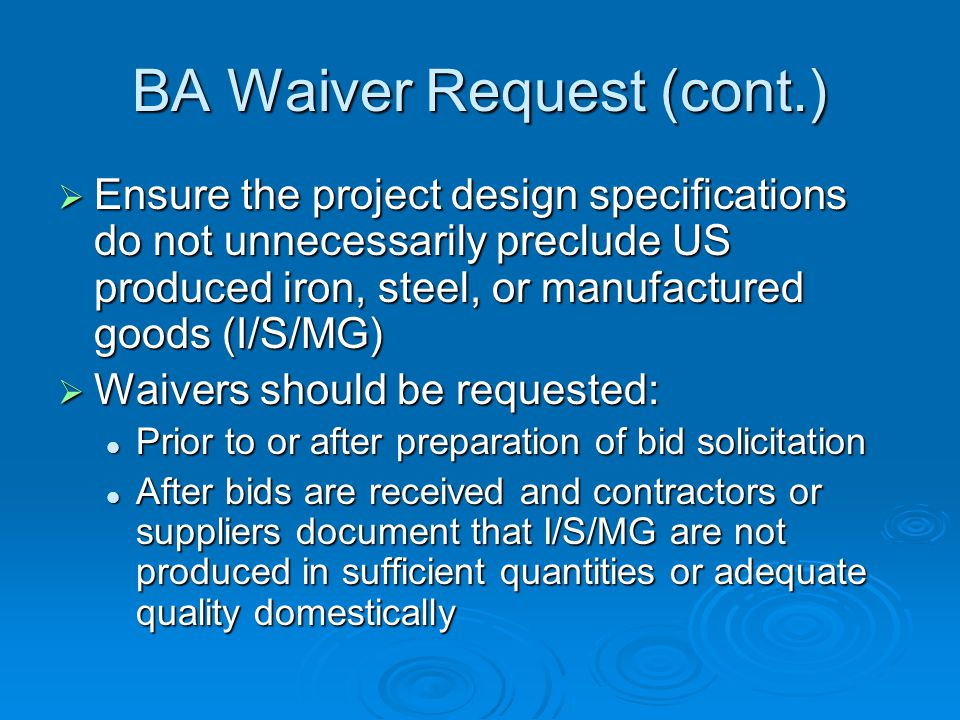 BA Waiver Request (cont.) Ensure the project design specifications do not unnecessarily preclude US produced iron, steel, or manufactured goods (I/S/MG) Ensure the project design specifications do not unnecessarily preclude US produced iron, steel, or manufactured goods (I/S/MG) Waivers should be requested: Waivers should be requested: Prior to or after preparation of bid solicitation Prior to or after preparation of bid solicitation After bids are received and contractors or suppliers document that I/S/MG are not produced in sufficient quantities or adequate quality domestically After bids are received and contractors or suppliers document that I/S/MG are not produced in sufficient quantities or adequate quality domestically
