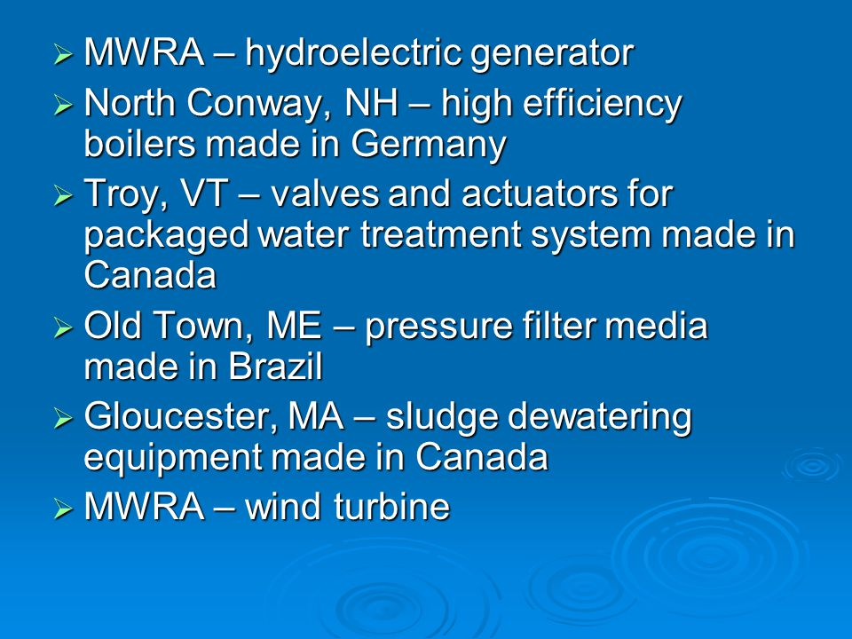 MWRA – hydroelectric generator MWRA – hydroelectric generator North Conway, NH – high efficiency boilers made in Germany North Conway, NH – high efficiency boilers made in Germany Troy, VT – valves and actuators for packaged water treatment system made in Canada Troy, VT – valves and actuators for packaged water treatment system made in Canada Old Town, ME – pressure filter media made in Brazil Old Town, ME – pressure filter media made in Brazil Gloucester, MA – sludge dewatering equipment made in Canada Gloucester, MA – sludge dewatering equipment made in Canada MWRA – wind turbine MWRA – wind turbine