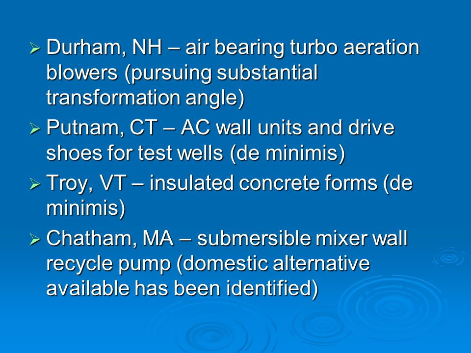 Durham, NH – air bearing turbo aeration blowers (pursuing substantial transformation angle) Durham, NH – air bearing turbo aeration blowers (pursuing substantial transformation angle) Putnam, CT – AC wall units and drive shoes for test wells (de minimis) Putnam, CT – AC wall units and drive shoes for test wells (de minimis) Troy, VT – insulated concrete forms (de minimis) Troy, VT – insulated concrete forms (de minimis) Chatham, MA – submersible mixer wall recycle pump (domestic alternative available has been identified) Chatham, MA – submersible mixer wall recycle pump (domestic alternative available has been identified)