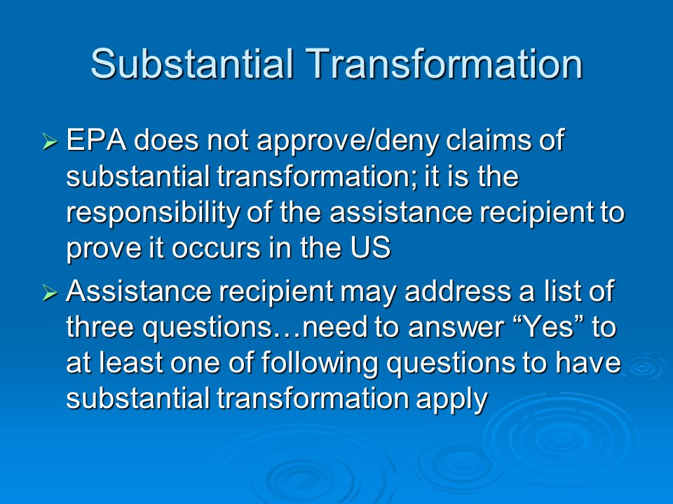 Substantial Transformation EPA does not approve/deny claims of substantial transformation; it is the responsibility of the assistance recipient to pro
