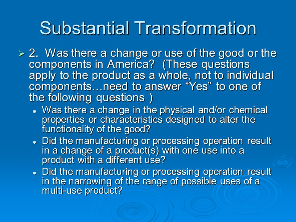 Substantial Transformation 2. Was there a change or use of the good or the components in America? (These questions apply to the product as a whole, no