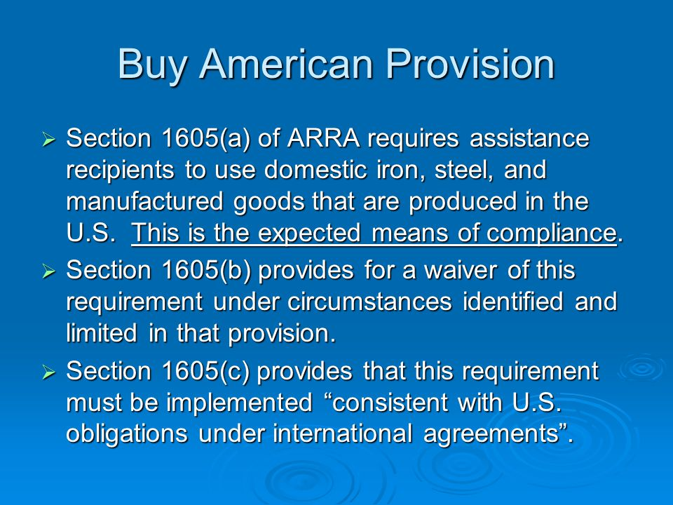 Buy American Provision Section 1605(a) of ARRA requires assistance recipients to use domestic iron, steel, and manufactured goods that are produced in the U.S.