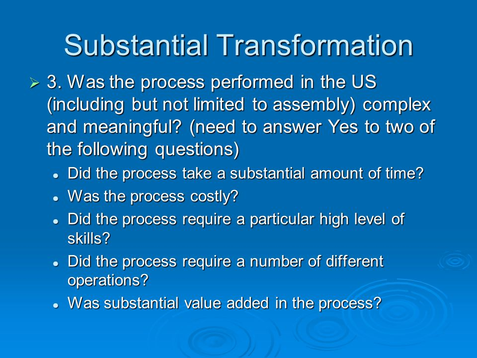 Substantial Transformation 3. Was the process performed in the US (including but not limited to assembly) complex and meaningful? (need to answer Yes