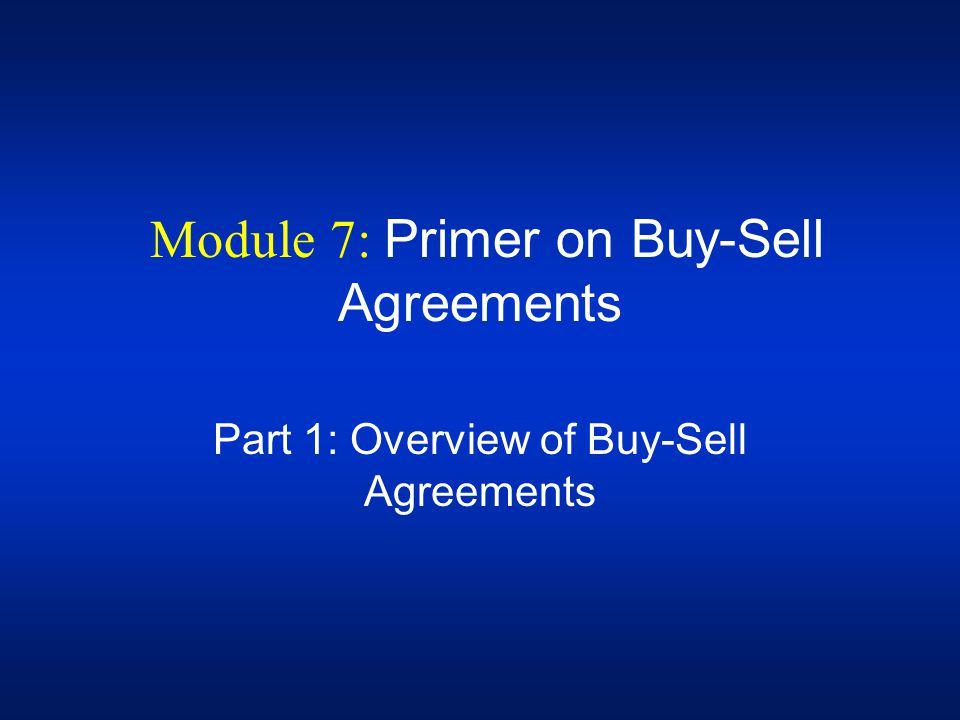 Module 7: Primer on Buy-Sell Agreements Part 1: Overview of Buy-Sell Agreements