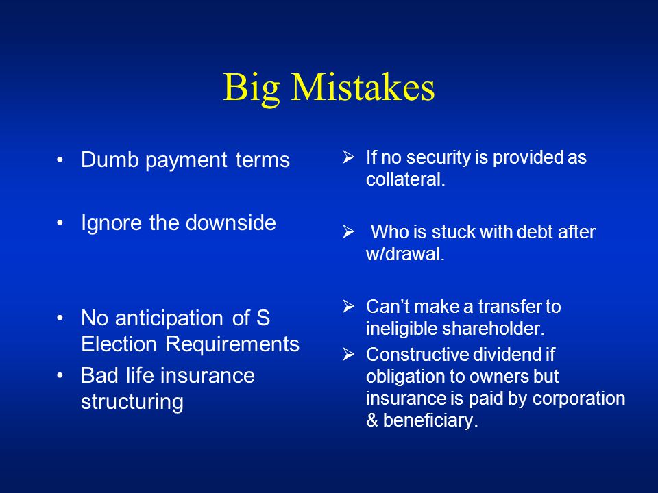 Big Mistakes Dumb payment terms Ignore the downside No anticipation of S Election Requirements Bad life insurance structuring If no security is provid