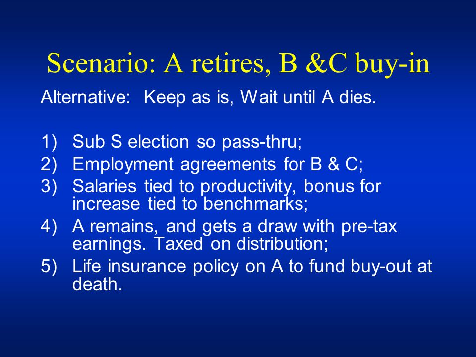 Scenario: A retires, B &C buy-in Alternative: Keep as is, Wait until A dies. 1)Sub S election so pass-thru; 2)Employment agreements for B & C; 3)Salar