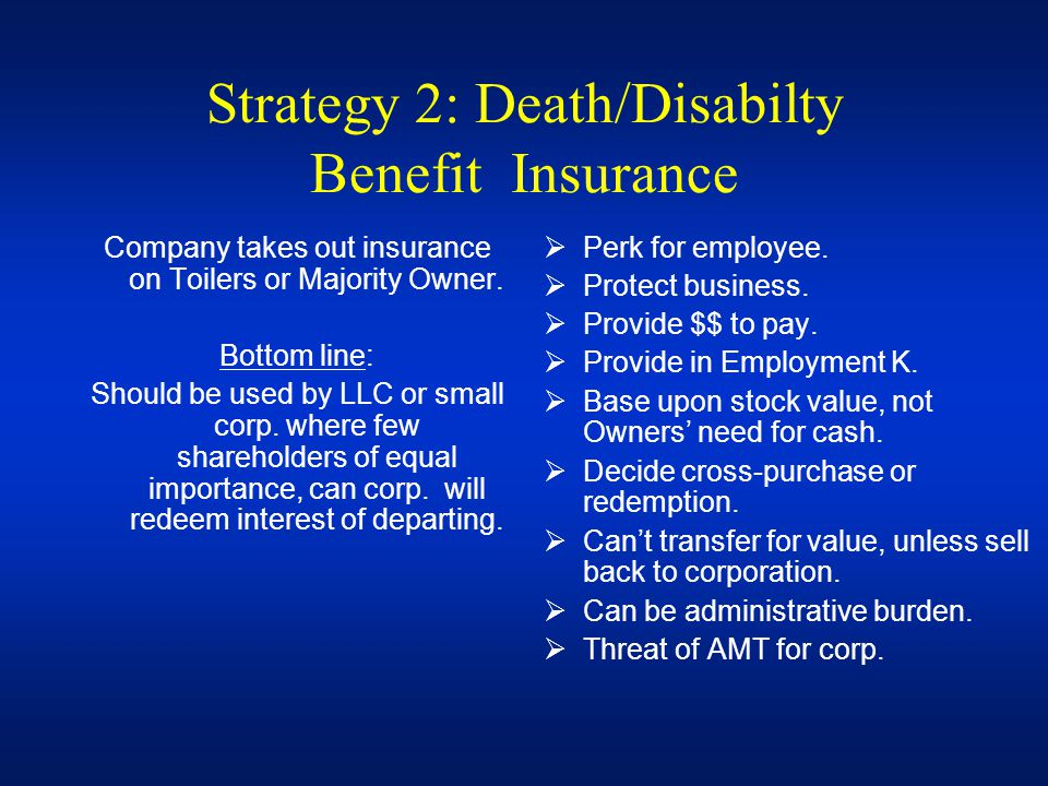Strategy 2: Death/Disabilty Benefit Insurance Company takes out insurance on Toilers or Majority Owner. Bottom line: Should be used by LLC or small co