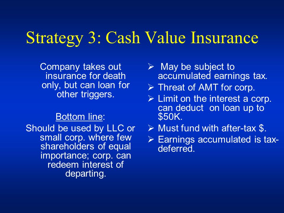Strategy 3: Cash Value Insurance Company takes out insurance for death only, but can loan for other triggers. Bottom line: Should be used by LLC or sm