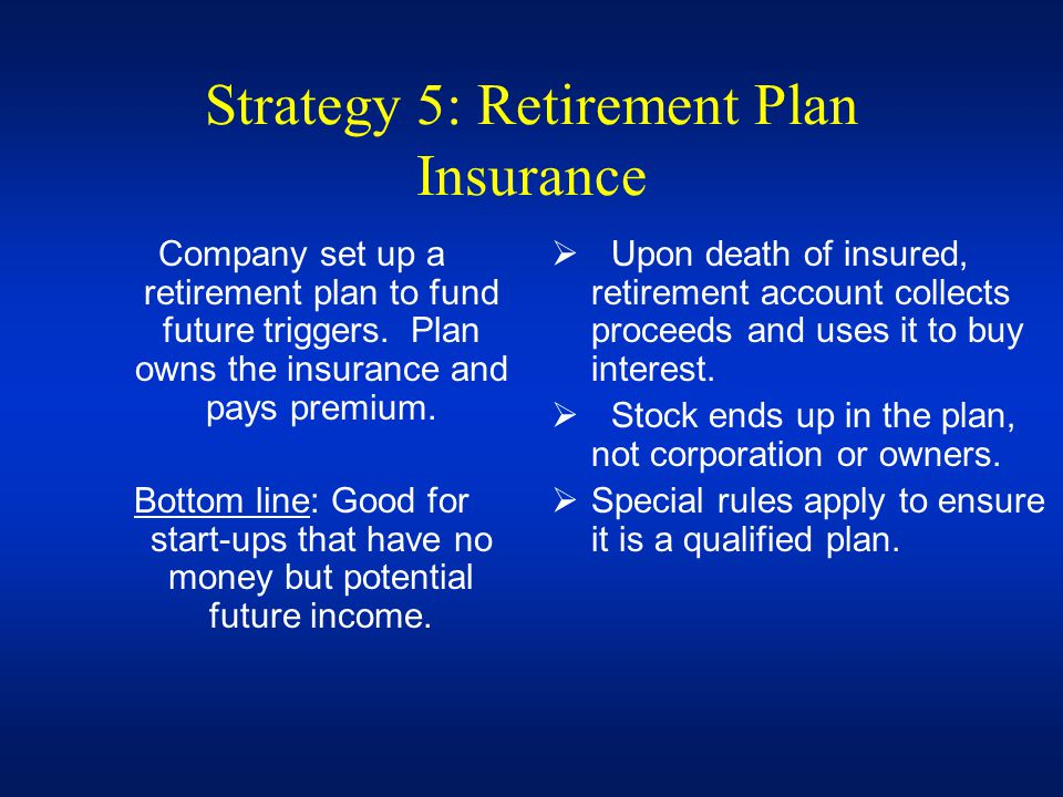 Strategy 5: Retirement Plan Insurance Company set up a retirement plan to fund future triggers. Plan owns the insurance and pays premium. Bottom line: