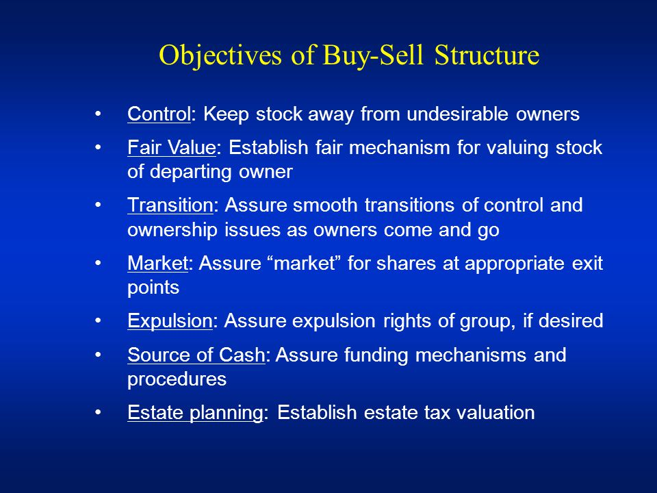 Objectives of Buy-Sell Structure Control: Keep stock away from undesirable owners Fair Value: Establish fair mechanism for valuing stock of departing