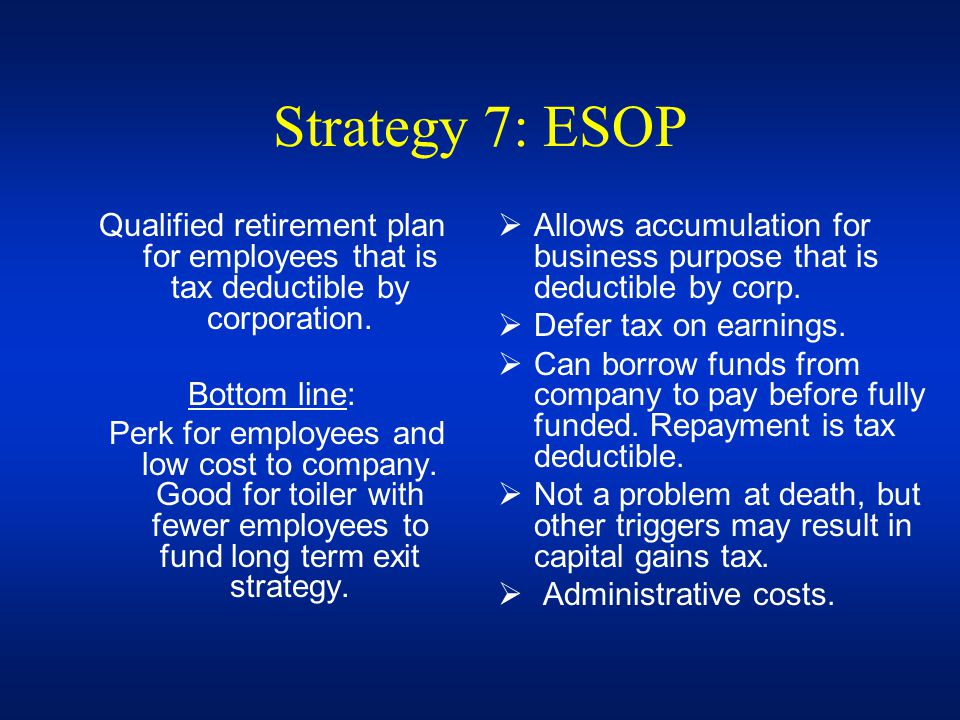 Strategy 7: ESOP Qualified retirement plan for employees that is tax deductible by corporation. Bottom line: Perk for employees and low cost to compan