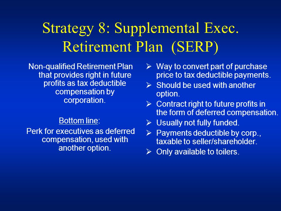 Strategy 8: Supplemental Exec. Retirement Plan (SERP) Non-qualified Retirement Plan that provides right in future profits as tax deductible compensati