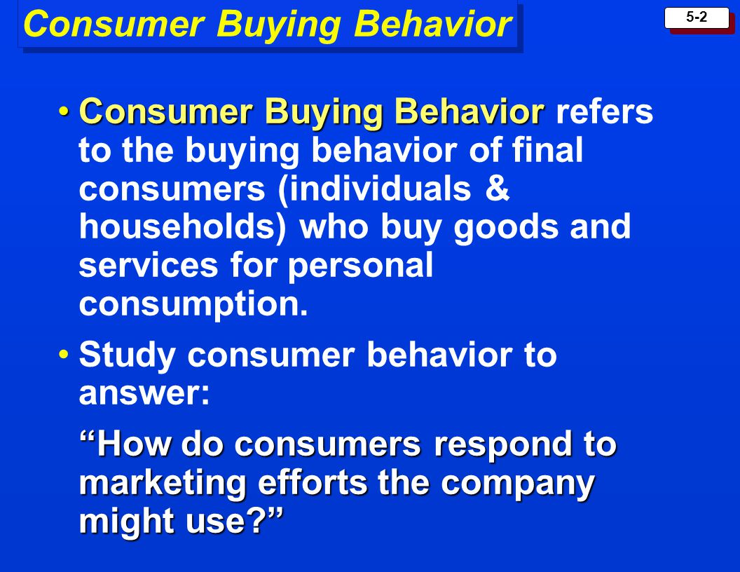 5-2 Consumer Buying Behavior Consumer Buying BehaviorConsumer Buying Behavior refers to the buying behavior of final consumers (individuals & househol