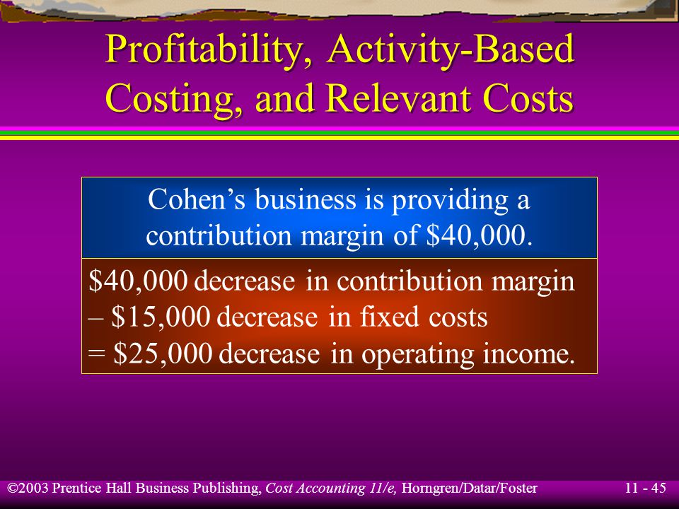 11 - 45 ©2003 Prentice Hall Business Publishing, Cost Accounting 11/e, Horngren/Datar/Foster Profitability, Activity-Based Costing, and Relevant Costs