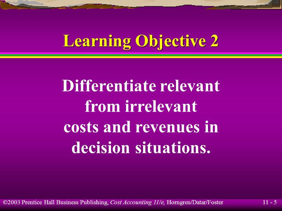 11 - 5 ©2003 Prentice Hall Business Publishing, Cost Accounting 11/e, Horngren/Datar/Foster Learning Objective 2 Differentiate relevant from irrelevan