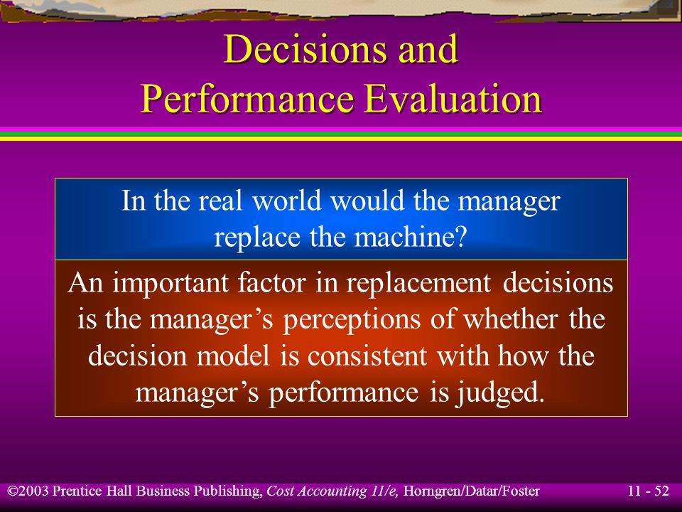 11 - 52 ©2003 Prentice Hall Business Publishing, Cost Accounting 11/e, Horngren/Datar/Foster Decisions and Performance Evaluation In the real world wo