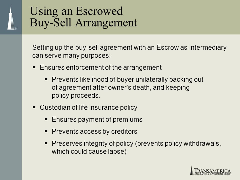 Setting up the buy-sell agreement with an Escrow as intermediary can serve many purposes: Ensures enforcement of the arrangement Prevents likelihood o
