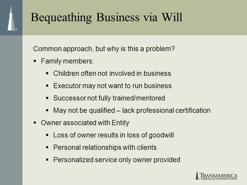 Bequeathing Business via Will Common approach, but why is this a problem? Family members: Children often not involved in business Executor may not wan