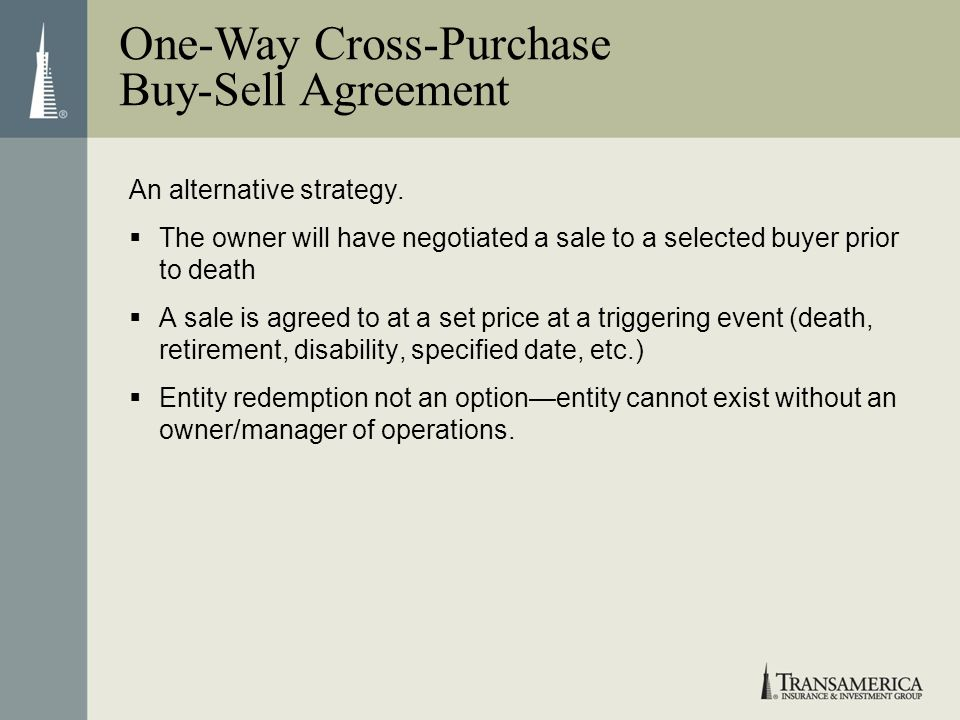 An alternative strategy. The owner will have negotiated a sale to a selected buyer prior to death A sale is agreed to at a set price at a triggering e