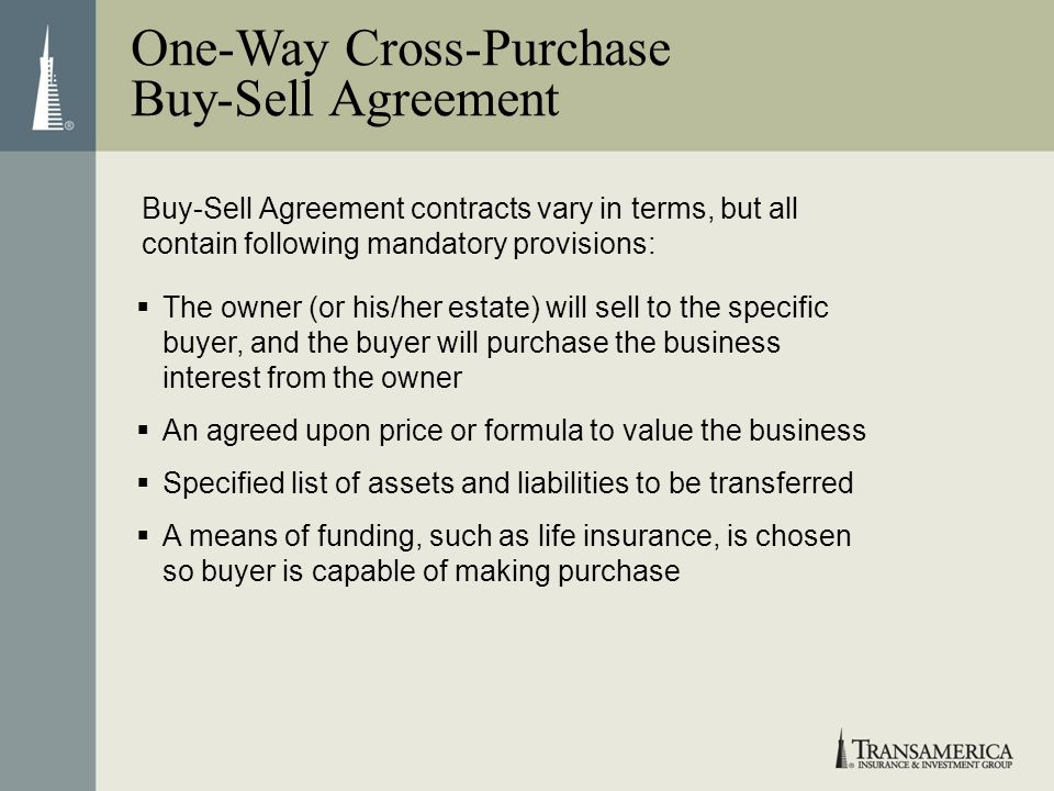 Buy-Sell Agreement contracts vary in terms, but all contain following mandatory provisions: One-Way Cross-Purchase Buy-Sell Agreement The owner (or hi