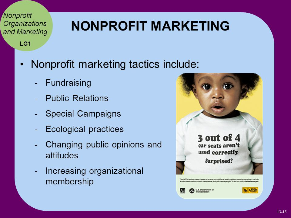Nonprofit marketing tactics include: NONPROFIT MARKETING Nonprofit Organizations and Marketing Fundraising Public Relations Special Campaigns Ecological practices Changing public opinions and attitudes Increasing organizational membership LG1 13-15