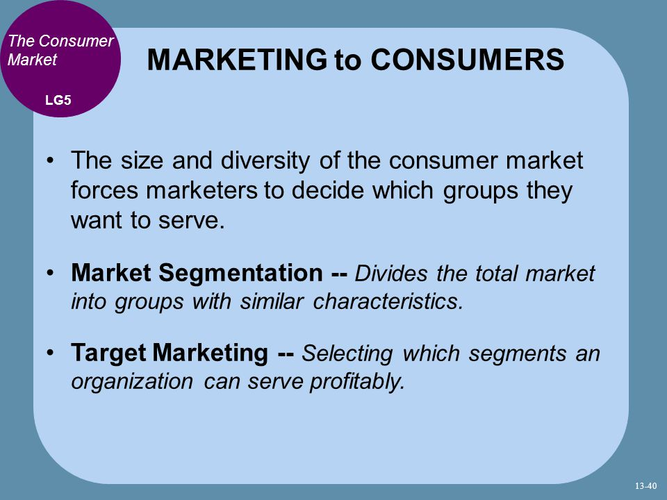 The Consumer Market The size and diversity of the consumer market forces marketers to decide which groups they want to serve. Market Segmentation -- D