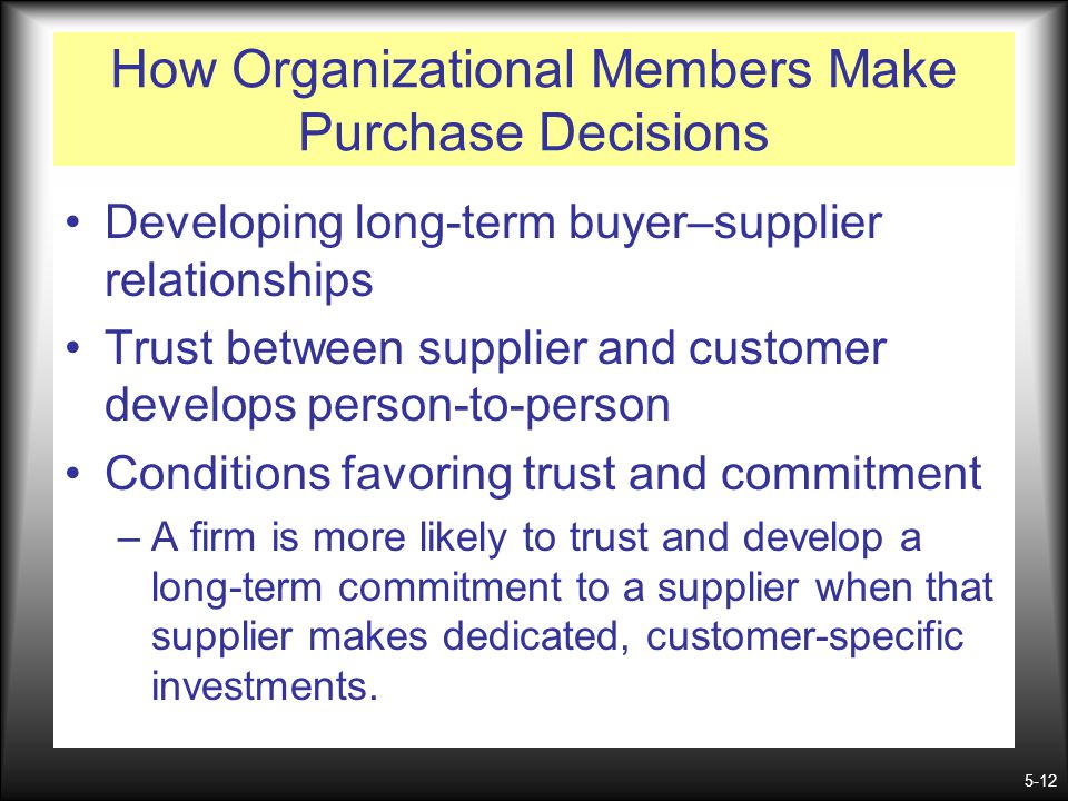 5-12 How Organizational Members Make Purchase Decisions Developing long-term buyer–supplier relationships Trust between supplier and customer develops