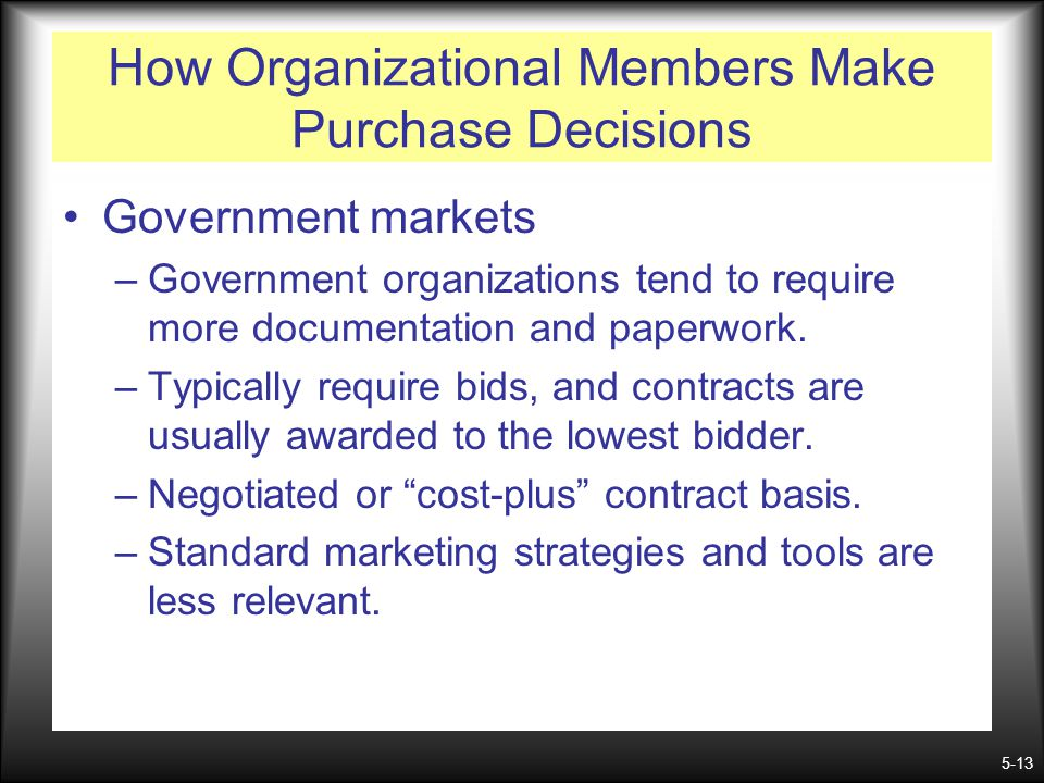 5-13 How Organizational Members Make Purchase Decisions Government markets –Government organizations tend to require more documentation and paperwork.