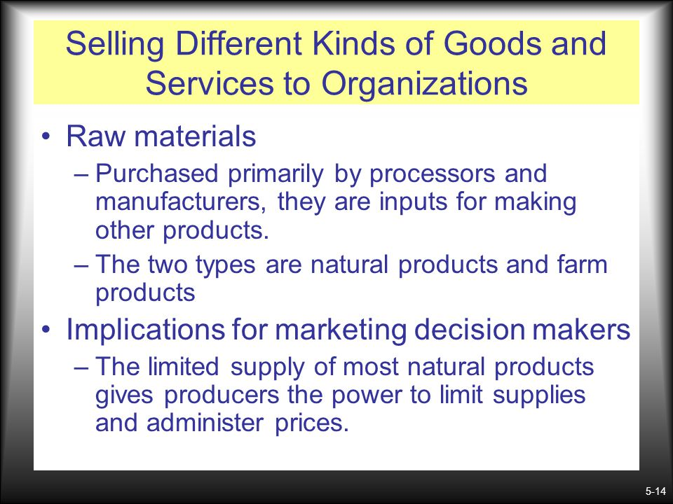 5-14 Selling Different Kinds of Goods and Services to Organizations Raw materials –Purchased primarily by processors and manufacturers, they are input