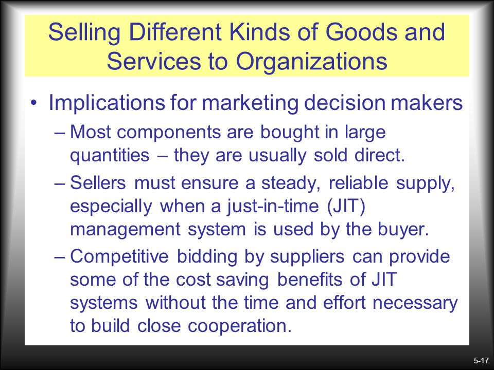 5-17 Selling Different Kinds of Goods and Services to Organizations Implications for marketing decision makers –Most components are bought in large qu