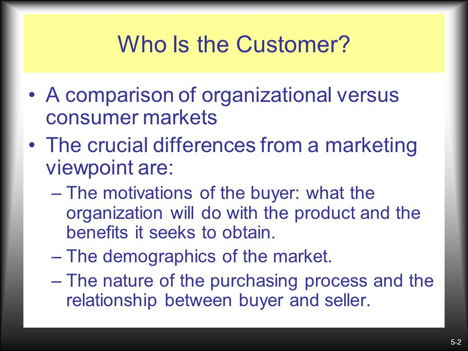5-2 Who Is the Customer? A comparison of organizational versus consumer markets The crucial differences from a marketing viewpoint are: –The motivatio