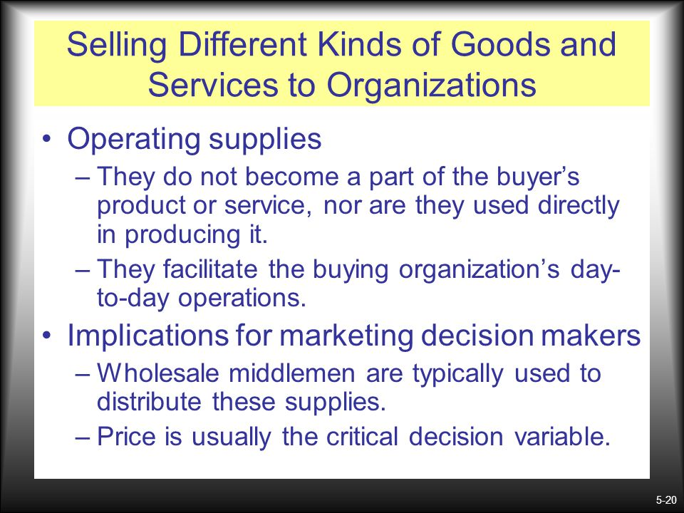 5-20 Selling Different Kinds of Goods and Services to Organizations Operating supplies –They do not become a part of the buyers product or service, no