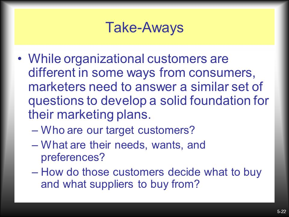 5-22 Take-Aways While organizational customers are different in some ways from consumers, marketers need to answer a similar set of questions to devel