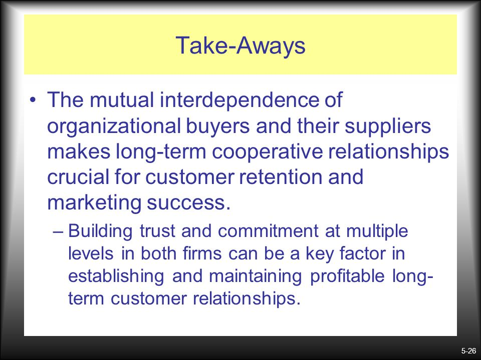 5-26 Take-Aways The mutual interdependence of organizational buyers and their suppliers makes long-term cooperative relationships crucial for customer