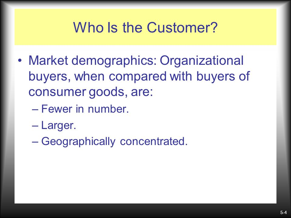 5-4 Who Is the Customer? Market demographics: Organizational buyers, when compared with buyers of consumer goods, are: –Fewer in number. –Larger. –Geo