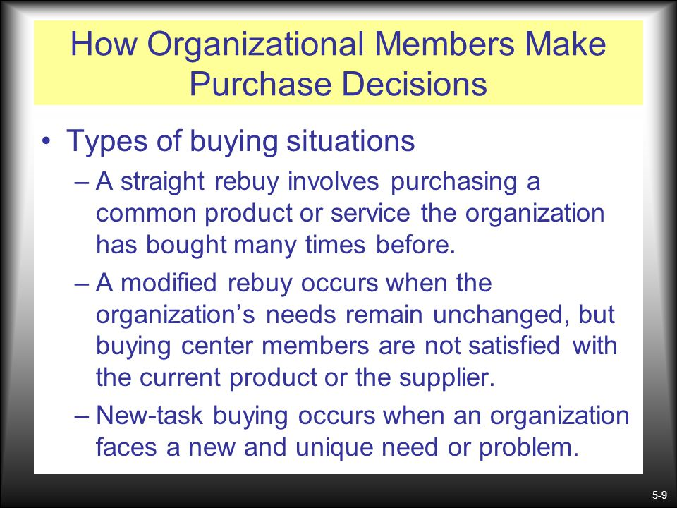 5-9 How Organizational Members Make Purchase Decisions Types of buying situations –A straight rebuy involves purchasing a common product or service th