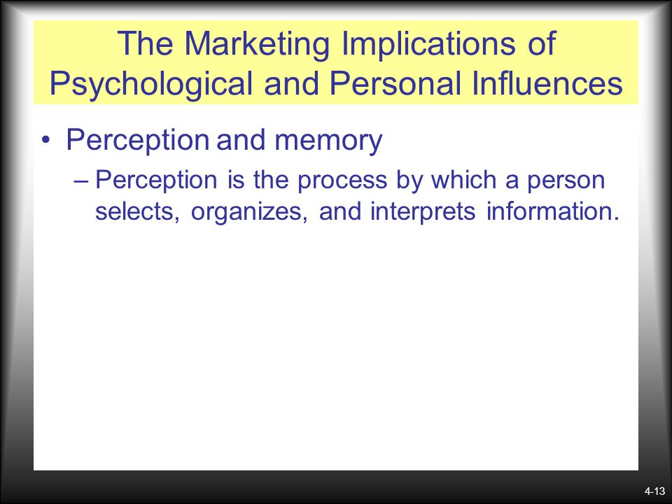 4-13 The Marketing Implications of Psychological and Personal Influences Perception and memory –Perception is the process by which a person selects, o
