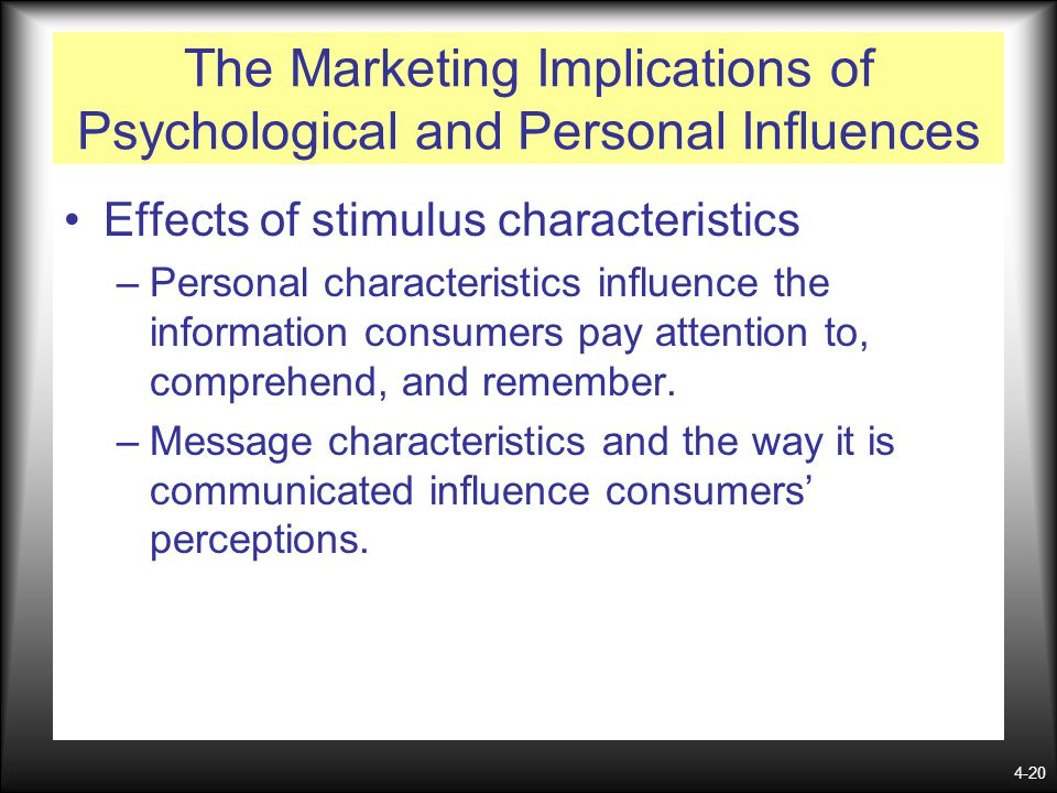 4-20 The Marketing Implications of Psychological and Personal Influences Effects of stimulus characteristics –Personal characteristics influence the i